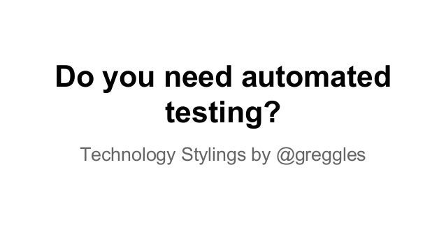 Do you need automated testing? Technology Stylings by @greggles