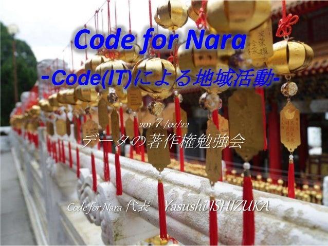 2017/02/22 データの著作権勉強会 Code for Nara -Code(IT)による地域活動- Code for Nara 代表 Yasushi ISHIZUKA