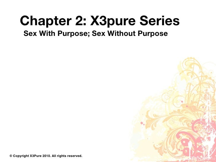 Chapter 2: X3pure Series         Sex With Purpose; Sex Without Purpose     © Copyright X3Pure 2010. All rights reserved.