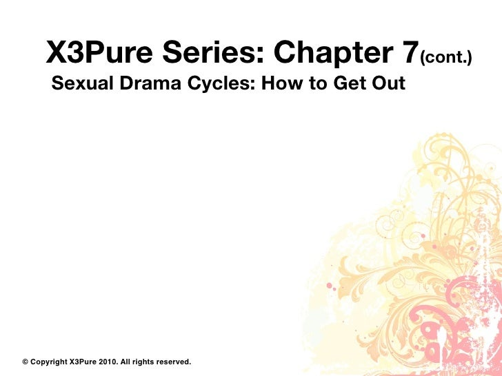 X3Pure Series: Chapter 7(cont.)        Sexual Drama Cycles: How to Get Out     © Copyright X3Pure 2010. All rights reserve...