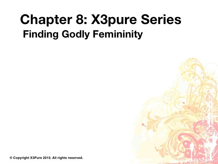 Chapter 8: X3pure Series         Finding Godly Femininity     © Copyright X3Pure 2010. All rights reserved.