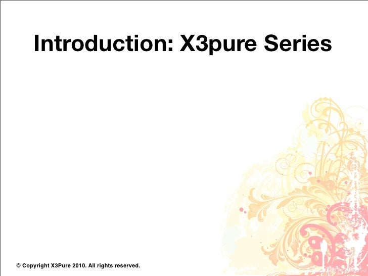 Introduction: X3pure Series     © Copyright X3Pure 2010. All rights reserved.