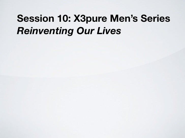 Session 10: X3pure Men's Series Reinventing Our Lives