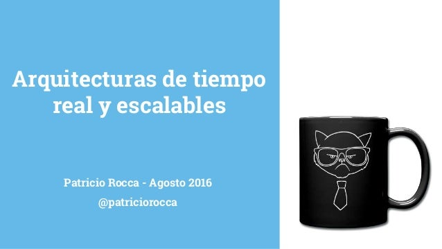 Patricio Rocca - Agosto 2016 @patriciorocca Arquitecturas de tiempo real y escalables