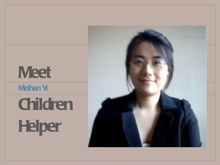 Meet <ul><li>Meihan Yi </li></ul><ul><li>Children </li></ul><ul><li>Helper </li></ul>
