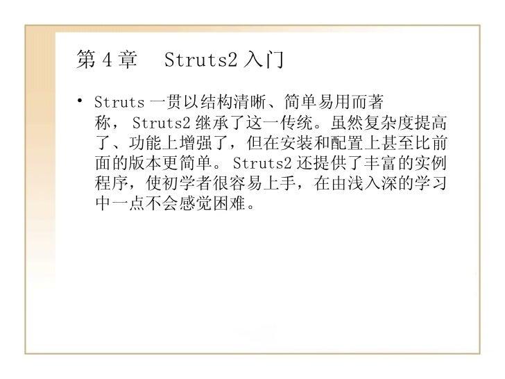 第 4 章  Struts2 入门 <ul><li>Struts 一贯以结构清晰、简单易用而著称, Struts2 继承了这一传统。虽然复杂度提高了、功能上增强了,但在安装和配置上甚至比前面的版本更简单。 Struts2 还提供了丰富的实例程序...