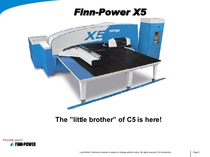 """Finn-Power X5 The """"little brother"""" of C5 is here! Lutz Ehrlich Technical contents is subject to change without notice. All..."""