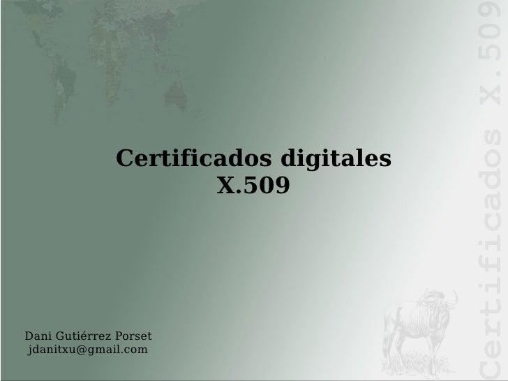 Dani Gutiérrez Porset [email_address] <ul><ul><li>Certificados digitales X.509 </li></ul></ul>