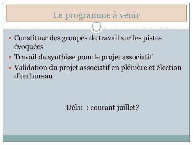Le programme à venir  Constituer des groupes de travail sur les pistes évoquées  Travail de synthèse pour le projet asso...