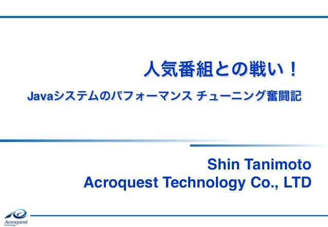 人気番組との戦い! Javaシステムのパフォーマンス チューニング奮闘記 Shin Tanimoto Acroquest Technology Co., LTD