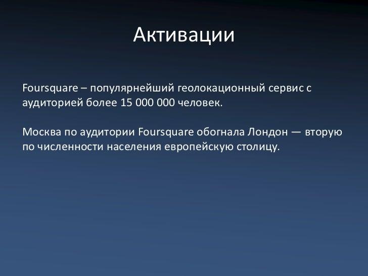 АктивацииFoursquare – популярнейший геолокационный сервис саудиторией более 15 000 000 человек.Москва по аудитории Foursqu...