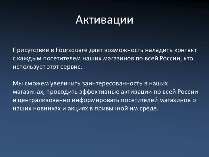 АктивацииПрисутствие в Foursquare дает возможность наладить контактс каждым посетителем наших магазинов по всей России, кт...