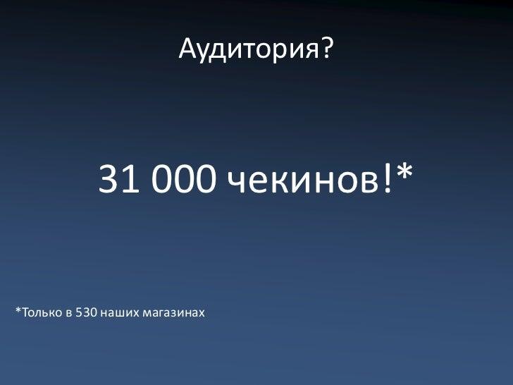 Аудитория?            31 000 чекинов!**Только в 530 наших магазинах