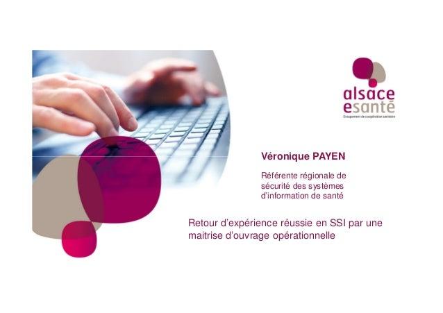 Référente régionale de sécurité des systèmes d'information de santé Véronique PAYEN Retour d'expérience réussie en SSI par...