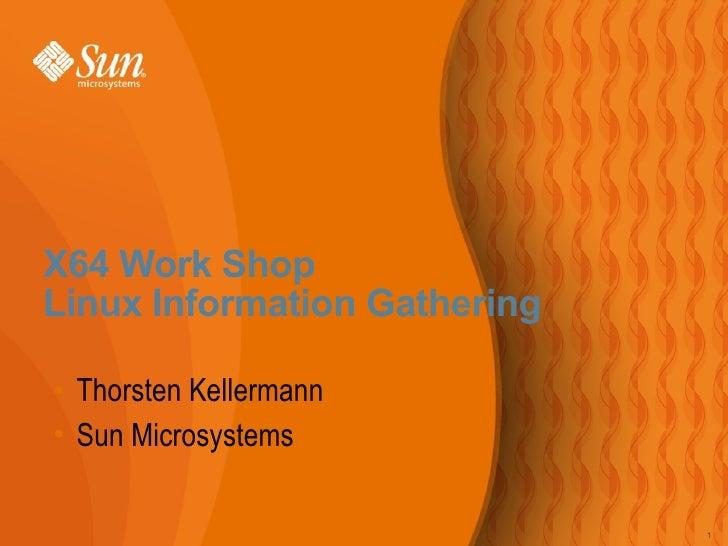 <ul><li>Thorsten Kellermann </li></ul><ul><li>Sun Microsystems </li></ul>X64 Work Shop  Linux Information Gathering