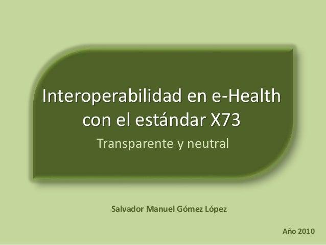 Interoperabilidad en e-Health con el estándar X73 Transparente y neutral Salvador Manuel Gómez López Año 2010