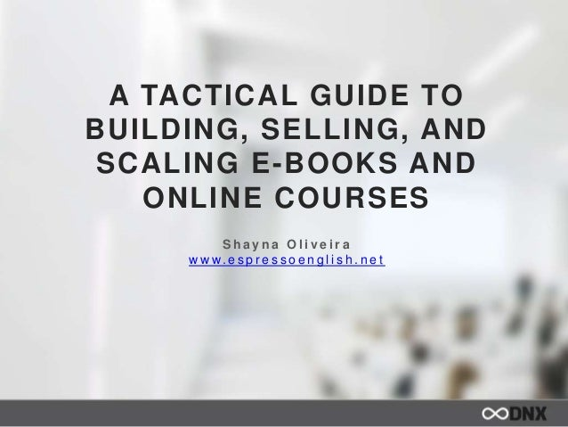 A TACTICAL GUIDE TO BUILDING, SELLING, AND SCALING E-BOOKS AND ONLINE COURSES S h a y n a O l i v e i r a w w w. e s p r e...