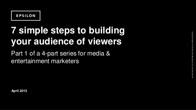Copyright©Epsilon2015EpsilonDataManagement,LLC.Allrightsreserved. 7 simple steps to building your audience of viewers Part...