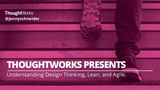 ` 1 THOUGHTWORKS PRESENTS Understanding Design Thinking, Lean, and Agile. @jonnyschneider