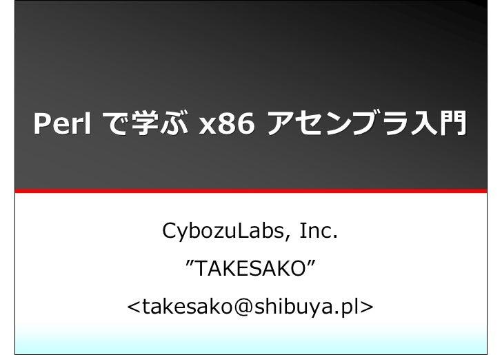 "Perl で学ぶ x86 アセンブラ⼊⾨          CybozuLabs, Inc.          ""TAKESAKO""     <takesako@shibuya.pl>"