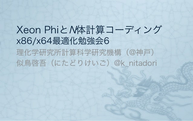 Xeon PhiとN体計算コーディング x86/x64最適化勉強会6 理化学研究所計算科学研究機構(@神戸) 似鳥啓吾(にたどりけいご)@k_nitadori