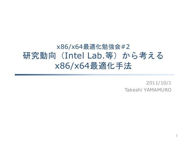 x86/x64最適化勉強会#2研究動向(Intel Lab.等)から考える    x86/x64最適化手法                           2011/10/1                  Takeshi YAMAMUR...