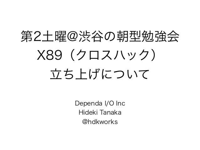 第2土曜@渋谷の朝型勉強会 X89(クロスハック) 立ち上げについて Dependa I/O Inc Hideki Tanaka @hdkworks