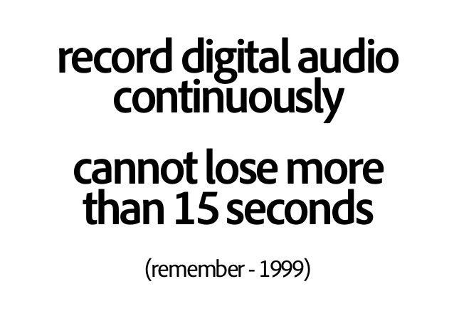 recorddigitalaudio continuously cannotlosemore than15seconds (remember-1999)