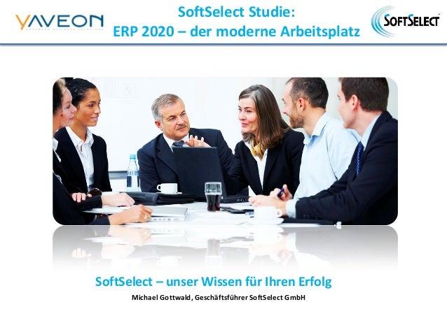 SoftSelect – unser Wissen für Ihren Erfolg SoftSelect Studie: ERP 2020 – der moderne Arbeitsplatz Michael Gottwald, Geschä...