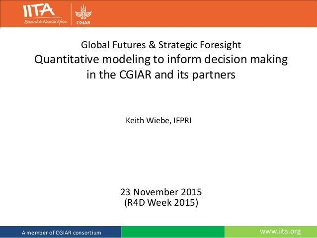 www.iita.orgA member of CGIAR consortium Global Futures & Strategic Foresight Quantitative modeling to inform decision mak...