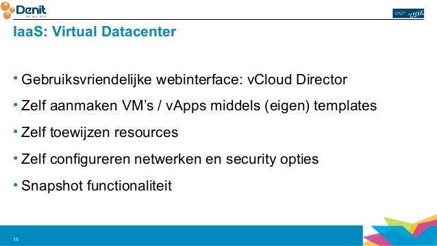 IaaS: Virtual Datacenter  • Gebruiksvriendelijke webinterface: vCloud Director  • Zelf aanmaken VM's / vApps middels (eige...