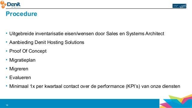 Procedure  • Uitgebreide inventarisatie eisen/wensen door Sales en Systems Architect  • Aanbieding Denit Hosting Solutions...