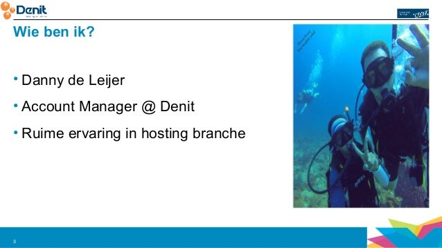 Wie ben ik?  • Danny de Leijer  • Account Manager @ Denit  • Ruime ervaring in hosting branche  3
