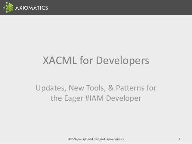 XACML for Developers Updates, New Tools, & Patterns for the Eager #IAM Developer #CISNapa - @davidjbrossard - @axiomatics 1