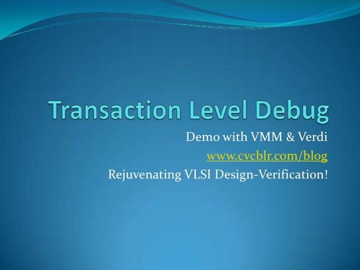 Transaction Level Debug <br />Demo with VMM & Verdi<br />www.cvcblr.com/blog<br />Rejuvenating VLSI Design-Verification!<b...