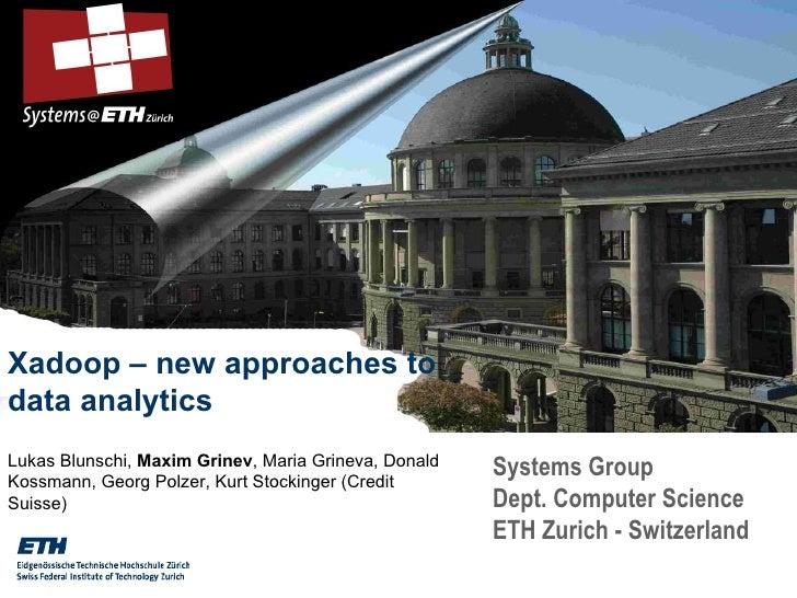Systems Group Dept. Computer Science ETH Zurich - Switzerland Xadoop – new approaches to data analytics Lukas Blunschi,  M...