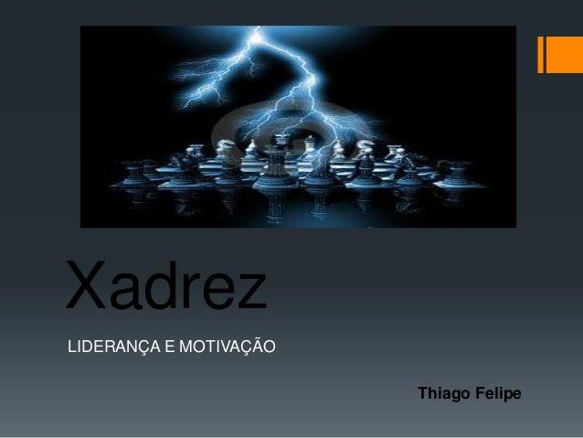 XadrezLIDERANÇA E MOTIVAÇÃO                        Thiago Felipe