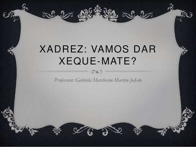 Professora: Gabriela Marchesim Martim Juliato XADREZ: VAMOS DAR XEQUE-MATE?