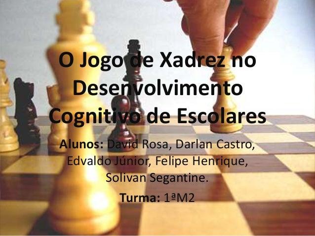 O Jogo de Xadrez no Desenvolvimento Cognitivo de Escolares Alunos: David Rosa, Darlan Castro, Edvaldo Júnior, Felipe Henri...