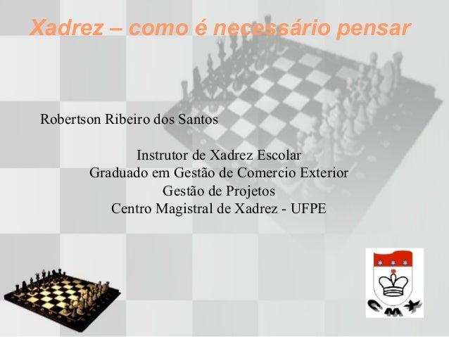 Xadrez – como é necessário pensar Robertson Ribeiro dos Santos Instrutor de Xadrez Escolar Graduado em Gestão de Comercio ...