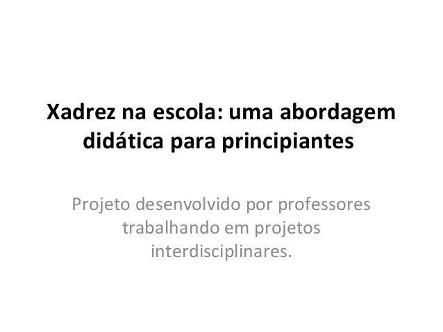 Xadrez na escola: uma abordagem  didática para principiantes  Projeto desenvolvido por professores  trabalhando em projeto...