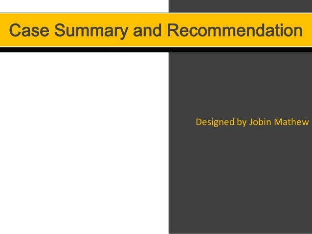 Case Summary and Recommendation                   Designed by Jobin Mathew