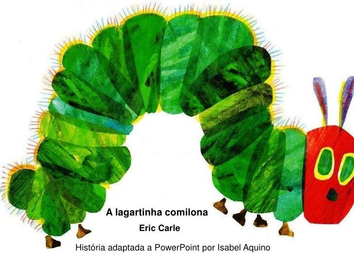 A lagartinha comilona<br />Eric Carle<br />História adaptada a PowerPoint por Isabel Aquino<br />