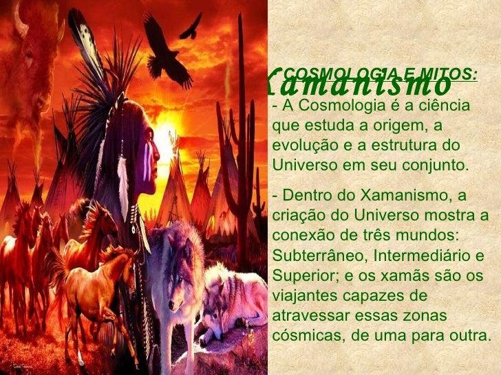 Xamanismo <ul><li>COSMOLOGIA E MITOS: </li></ul><ul><li>- A Cosmologia é a ciência que estuda a origem, a evolução e a est...