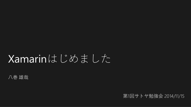 Xamarinはじめました 八巻 雄哉 第1回サトヤ勉強会 2014/11/15