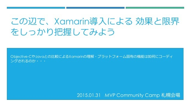 2015.01.31 MVP Community Camp 札幌会場 Objective-CやJavaとの比較によるXamarinの理解・プラットフォーム固有の機能は如何にコーディ ングされるのか・・・ この辺で、Xamarin導入による 効果...