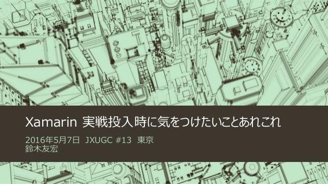 Xamarin 実戦投入時に気をつけたいことあれこれ 2016年5月7日 JXUGC #13 東京 鈴木友宏