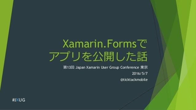 Xamarin.Formsで アプリを公開した話 第13回 Japan Xamarin User Group Conference 東京 2016/5/7 @ticktackmobile #JXUG