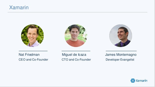 Xamarin Nat Friedman Miguel de Icaza James Montemagno CEO and Co-Founder CTO and Co-Founder Developer Evangelist