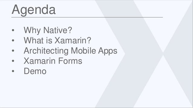Agenda • Why Native? • What is Xamarin? • Architecting Mobile Apps • Xamarin Forms • Demo